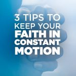 3 Tips to Keep Your Faith in Constant Motion